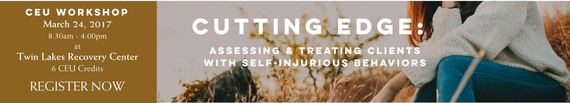 Cutting Edge - Assessing and Treating Clients with Self-injurious behaviors - march 24, 2017 - sponsored by summitbhc and twin lakes recovery center